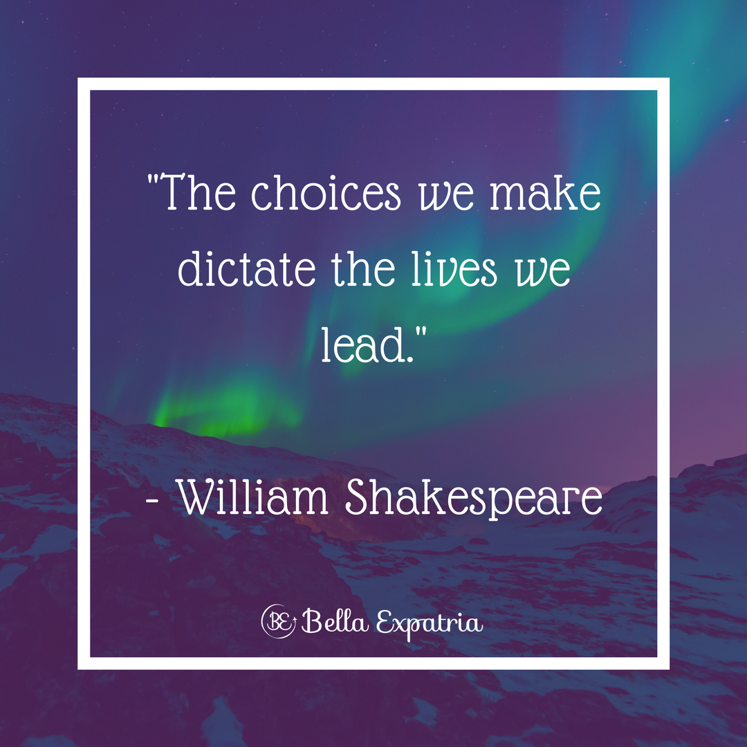 _The choices we make dictate the lives we lead._- William Shakespeare